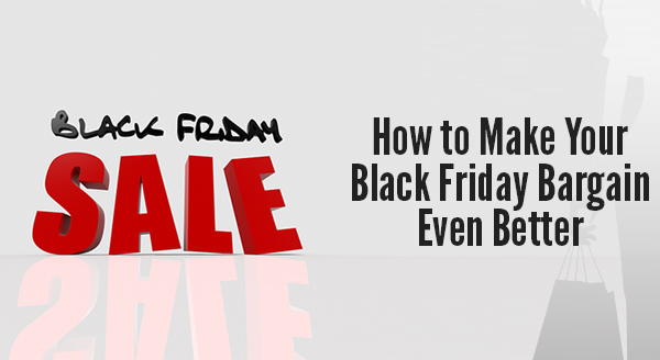 How to Make Your Black Friday Bargain Even Better